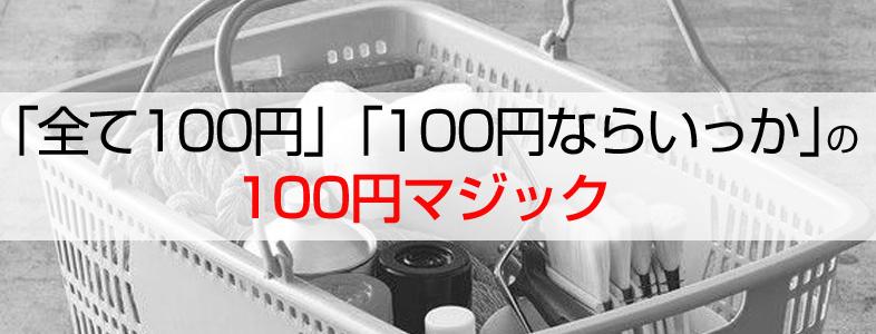 「全て100円」、「100円ならいっか」の100円マジック
